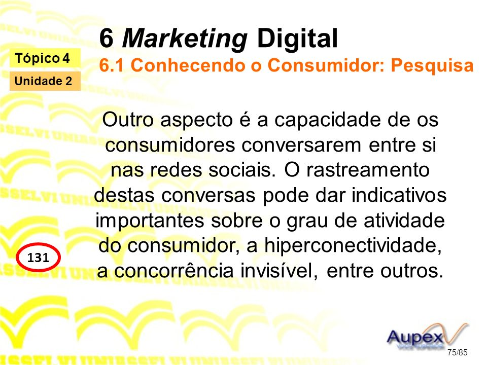 6 Marketing Digital 6.1 Conhecendo o Consumidor: Pesquisa Outro aspecto é a capacidade de os consumidores conversarem entre si nas redes sociais. O ra