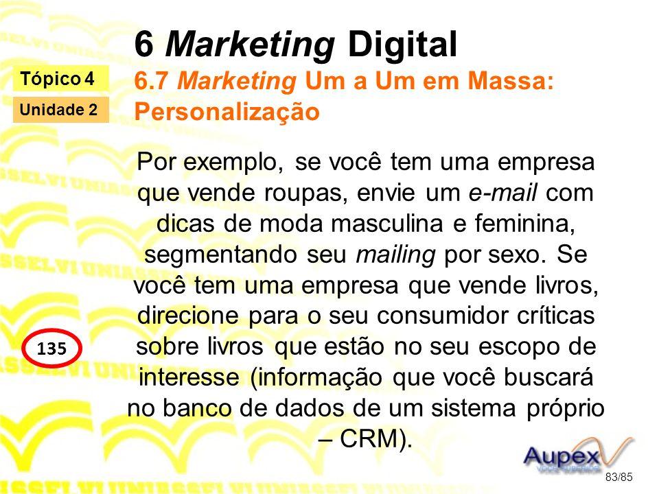 6 Marketing Digital 6.7 Marketing Um a Um em Massa: Personalização Por exemplo, se você tem uma empresa que vende roupas, envie um e-mail com dicas de