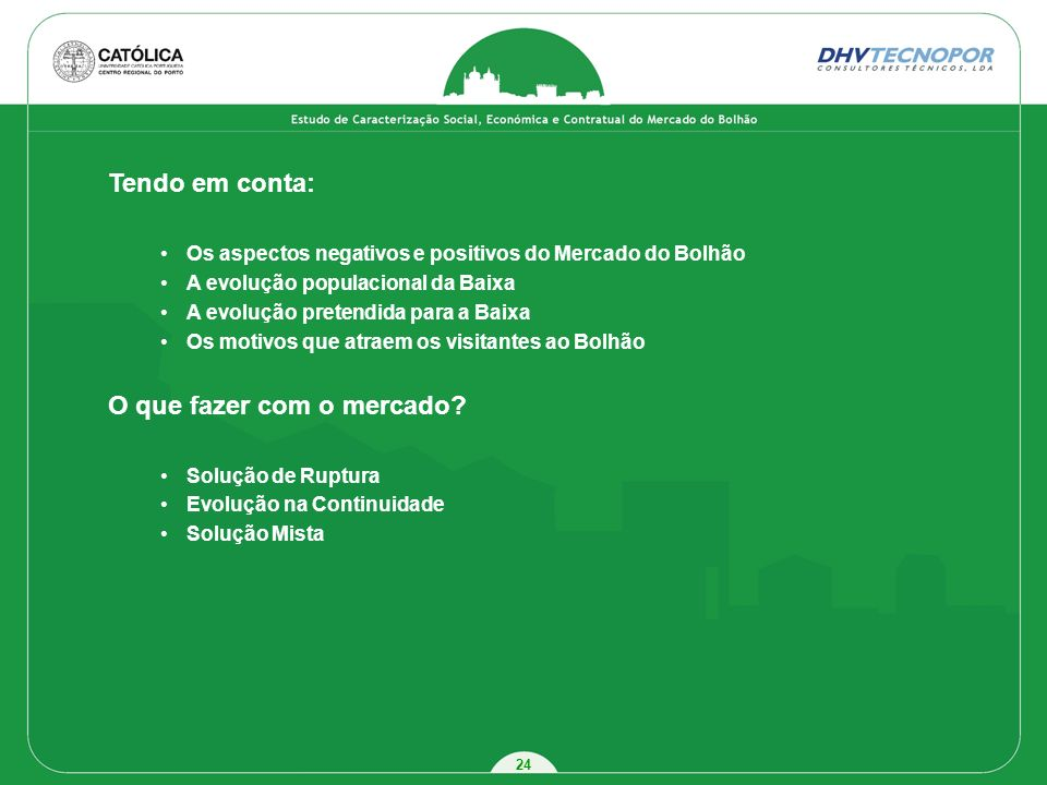24 Tendo em conta: Os aspectos negativos e positivos do Mercado do Bolhão A evolução populacional da Baixa A evolução pretendida para a Baixa Os motiv