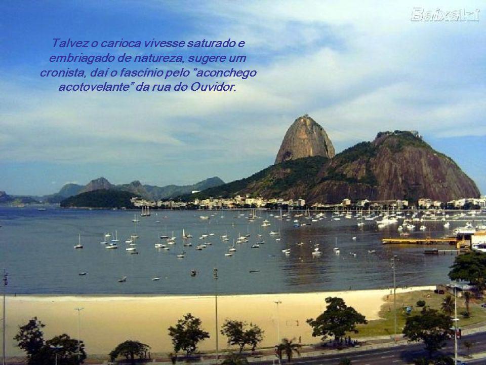 Talvez o carioca vivesse saturado e embriagado de natureza, sugere um cronista, daí o fascínio pelo aconchego acotovelante da rua do Ouvidor.