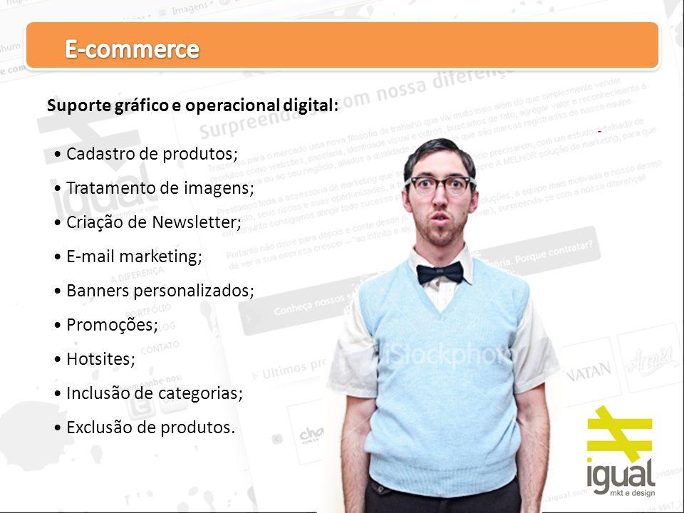 Suporte gráfico e operacional digital: Cadastro de produtos; Tratamento de imagens; Criação de Newsletter; E-mail marketing; Banners personalizados; P