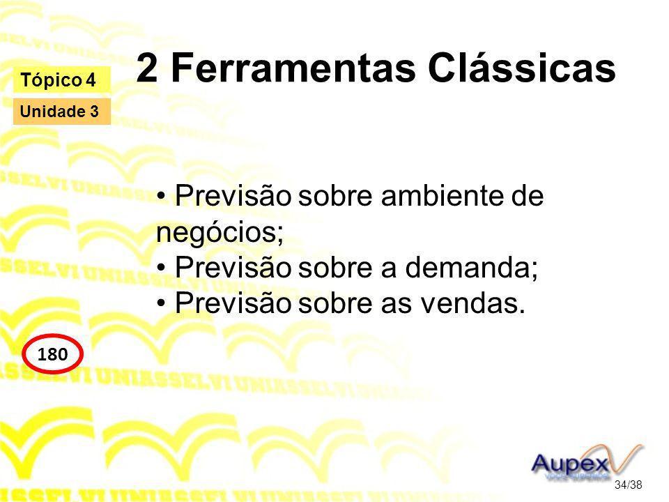 2 Ferramentas Clássicas Previsão sobre ambiente de negócios; Previsão sobre a demanda; Previsão sobre as vendas. 34/38 Tópico 4 180 Unidade 3