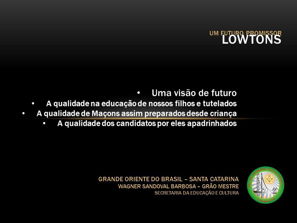 UM FUTURO PROMISSOR LOWTONS GRANDE ORIENTE DO BRASIL – SANTA CATARINA WAGNER SANDOVAL BARBOSA – GRÃO MESTRE SECRETARIA DA EDUCAÇÃO E CULTURA Uma visão