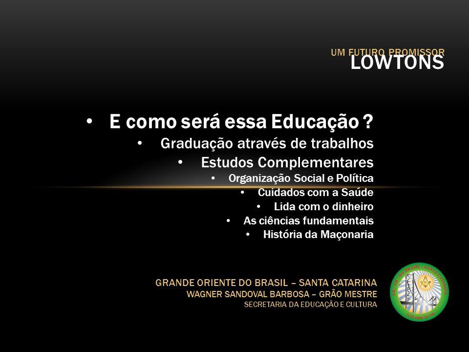 UM FUTURO PROMISSOR LOWTONS GRANDE ORIENTE DO BRASIL – SANTA CATARINA WAGNER SANDOVAL BARBOSA – GRÃO MESTRE SECRETARIA DA EDUCAÇÃO E CULTURA E como se
