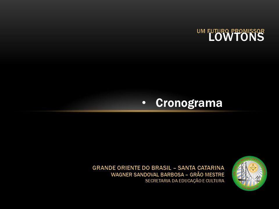 UM FUTURO PROMISSOR LOWTONS GRANDE ORIENTE DO BRASIL – SANTA CATARINA WAGNER SANDOVAL BARBOSA – GRÃO MESTRE SECRETARIA DA EDUCAÇÃO E CULTURA Cronogram