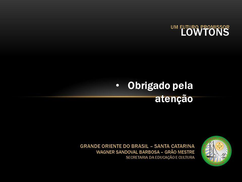 UM FUTURO PROMISSOR LOWTONS GRANDE ORIENTE DO BRASIL – SANTA CATARINA WAGNER SANDOVAL BARBOSA – GRÃO MESTRE SECRETARIA DA EDUCAÇÃO E CULTURA Obrigado