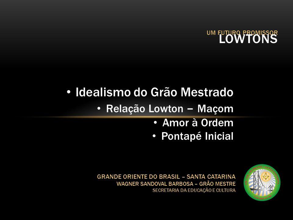 UM FUTURO PROMISSOR LOWTONS GRANDE ORIENTE DO BRASIL – SANTA CATARINA WAGNER SANDOVAL BARBOSA – GRÃO MESTRE SECRETARIA DA EDUCAÇÃO E CULTURA Idealismo