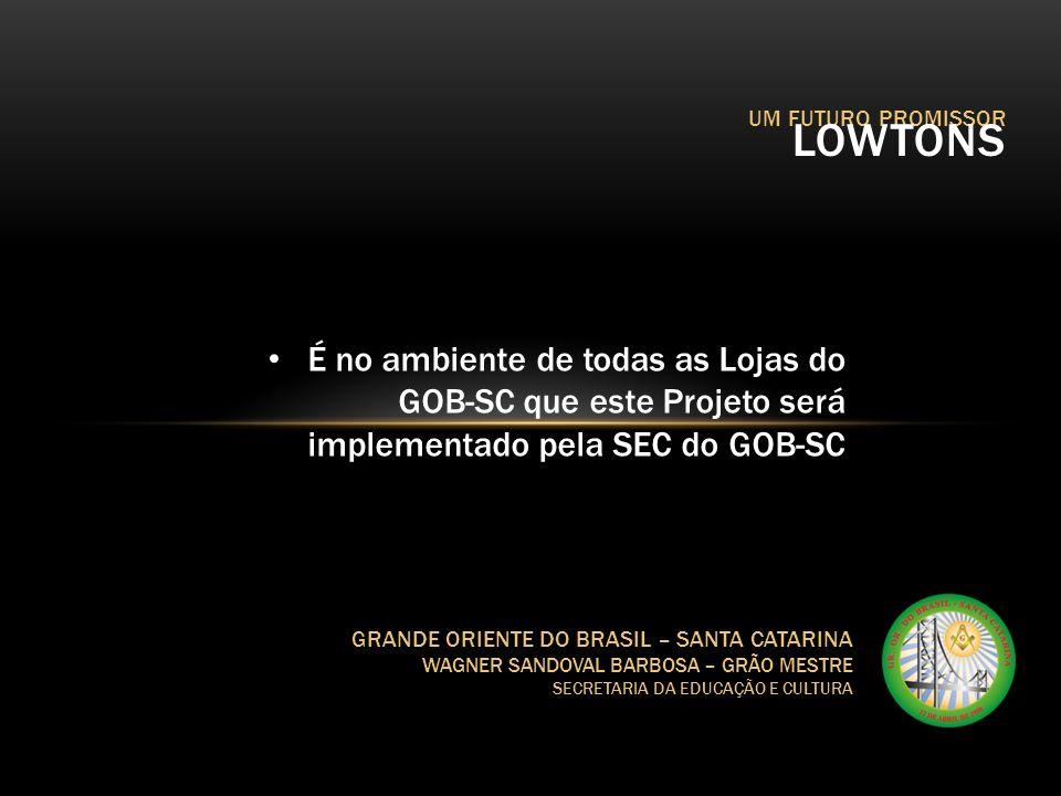 UM FUTURO PROMISSOR LOWTONS GRANDE ORIENTE DO BRASIL – SANTA CATARINA WAGNER SANDOVAL BARBOSA – GRÃO MESTRE SECRETARIA DA EDUCAÇÃO E CULTURA É no ambi
