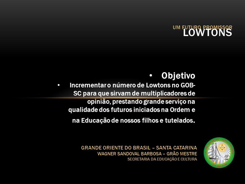 UM FUTURO PROMISSOR LOWTONS GRANDE ORIENTE DO BRASIL – SANTA CATARINA WAGNER SANDOVAL BARBOSA – GRÃO MESTRE SECRETARIA DA EDUCAÇÃO E CULTURA Objetivo