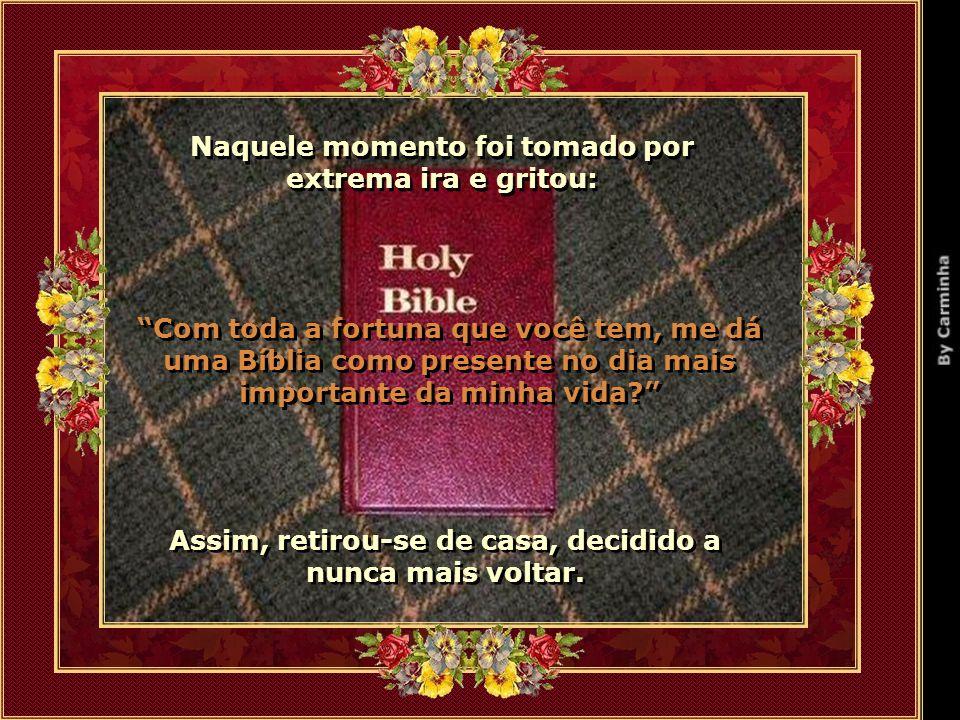 Naquele momento foi tomado por extrema ira e gritou: Naquele momento foi tomado por extrema ira e gritou: Com toda a fortuna que você tem, me dá uma Bíblia como presente no dia mais importante da minha vida.