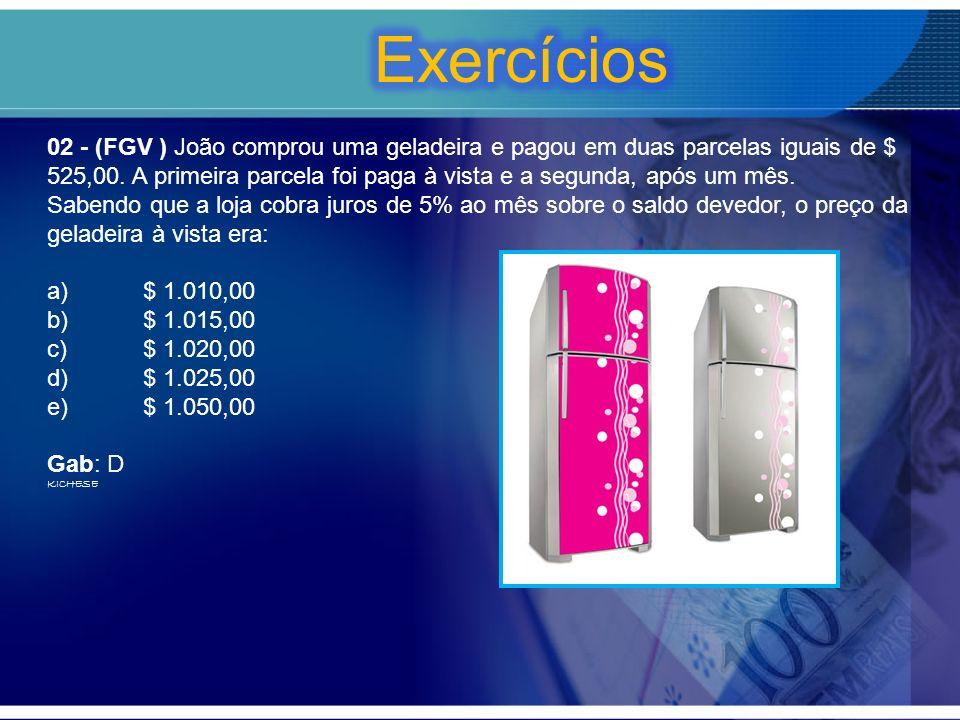02 - (FGV ) João comprou uma geladeira e pagou em duas parcelas iguais de $ 525,00. A primeira parcela foi paga à vista e a segunda, após um mês. Sabe