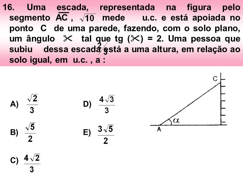 16.Uma escada, representada na figura pelo segmento AC, mede u.c. e está apoiada no ponto C de uma parede, fazendo, com o solo plano, um ângulo tal qu
