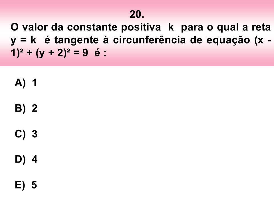 20. O valor da constante positiva k para o qual a reta y = k é tangente à circunferência de equação (x - 1)² + (y + 2)² = 9 é : A) 1 B) 2 C) 3 D) 4 E)