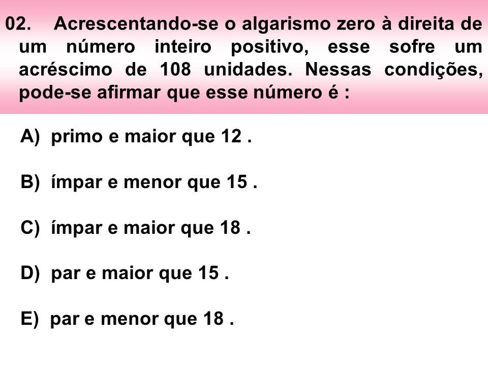 02.Acrescentando-se o algarismo zero à direita de um número inteiro positivo, esse sofre um acréscimo de 108 unidades. Nessas condições, pode-se afirm