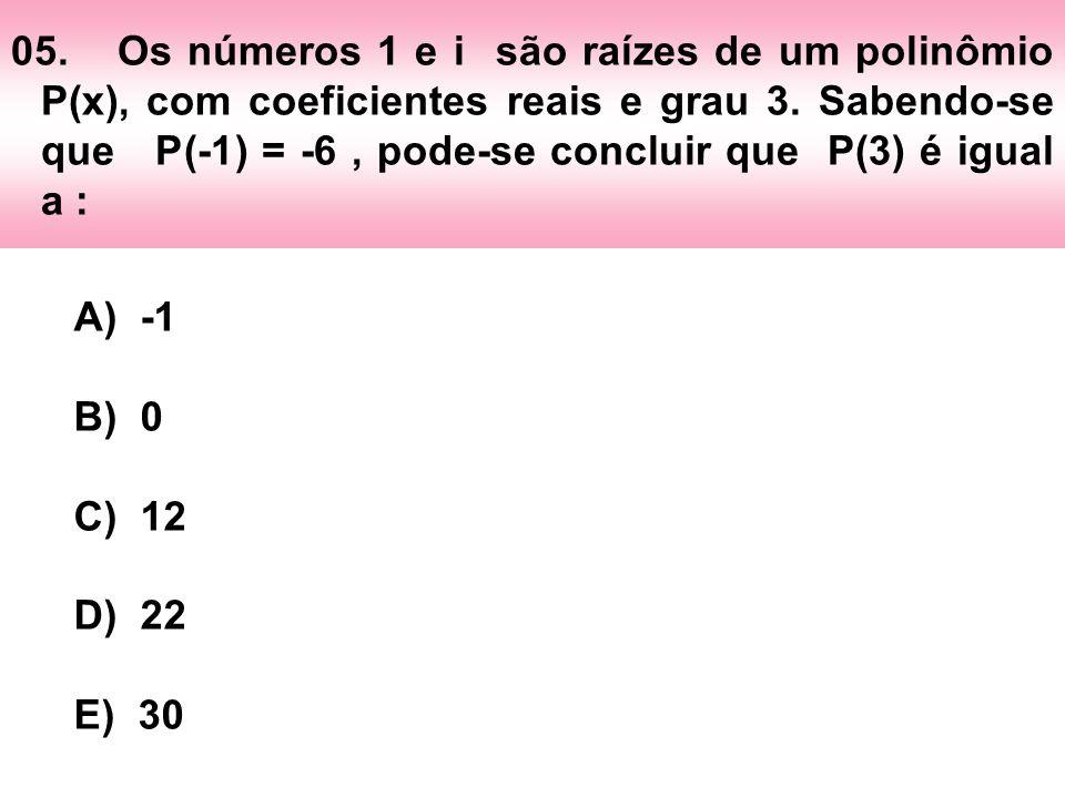 05.Os números 1 e i são raízes de um polinômio P(x), com coeficientes reais e grau 3. Sabendo-se que P(-1) = -6, pode-se concluir que P(3) é igual a :