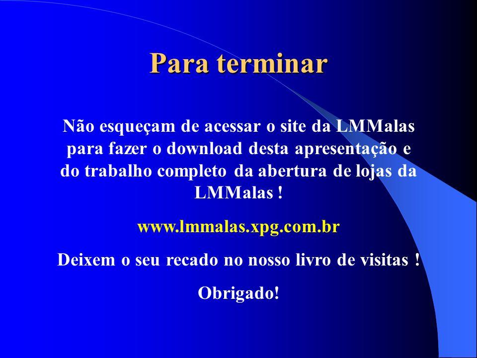Para terminar Não esqueçam de acessar o site da LMMalas para fazer o download desta apresentação e do trabalho completo da abertura de lojas da LMMala