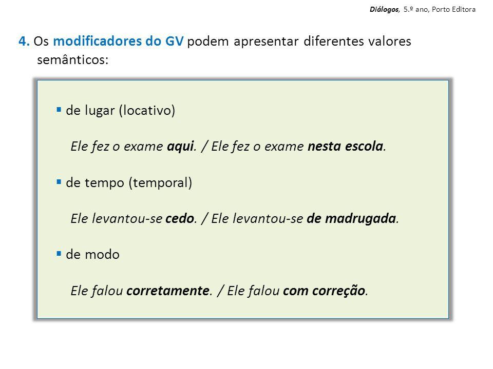 4. Os modificadores do GV podem apresentar diferentes valores semânticos: de lugar (locativo) Ele fez o exame aqui. / Ele fez o exame nesta escola. de