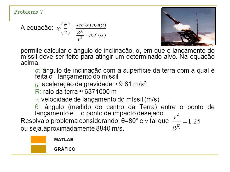 Problema 7 A equação: permite calcular o ângulo de inclinação, α, em que o lançamento do míssil deve ser feito para atingir um determinado alvo. Na eq