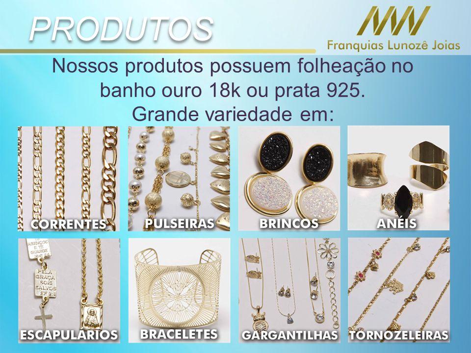 PRODUTOS Nossos produtos possuem folheação no banho ouro 18k ou prata 925. Grande variedade em: