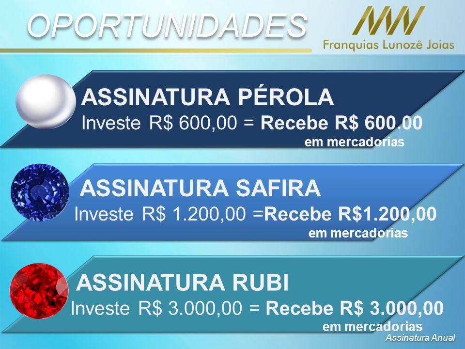 ASSINATURA PÉROLA Investe R$ 600,00 = Recebe R$ 600.00 em mercadorias ASSINATURA SAFIRA Investe R$ 1.200,00 =Recebe R$1.200,00 em mercadorias ASSINATURA RUBI Investe R$ 3.000,00 = Recebe R$ 3.000,00 em mercadorias OPORTUNIDADES Assinatura Anual