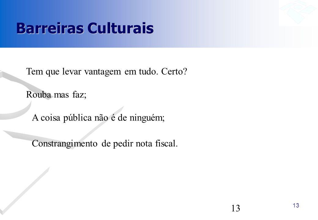 13 Barreiras Culturais A coisa pública não é de ninguém; Tem que levar vantagem em tudo. Certo? Rouba mas faz; Constrangimento de pedir nota fiscal.