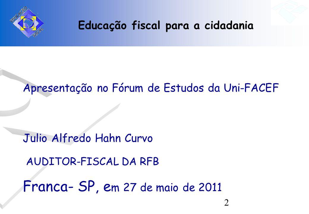 2 Educação fiscal para a cidadania Apresentação no Fórum de Estudos da Uni-FACEF Julio Alfredo Hahn Curvo AUDITOR-FISCAL DA RFB Franca- SP, e m 27 de