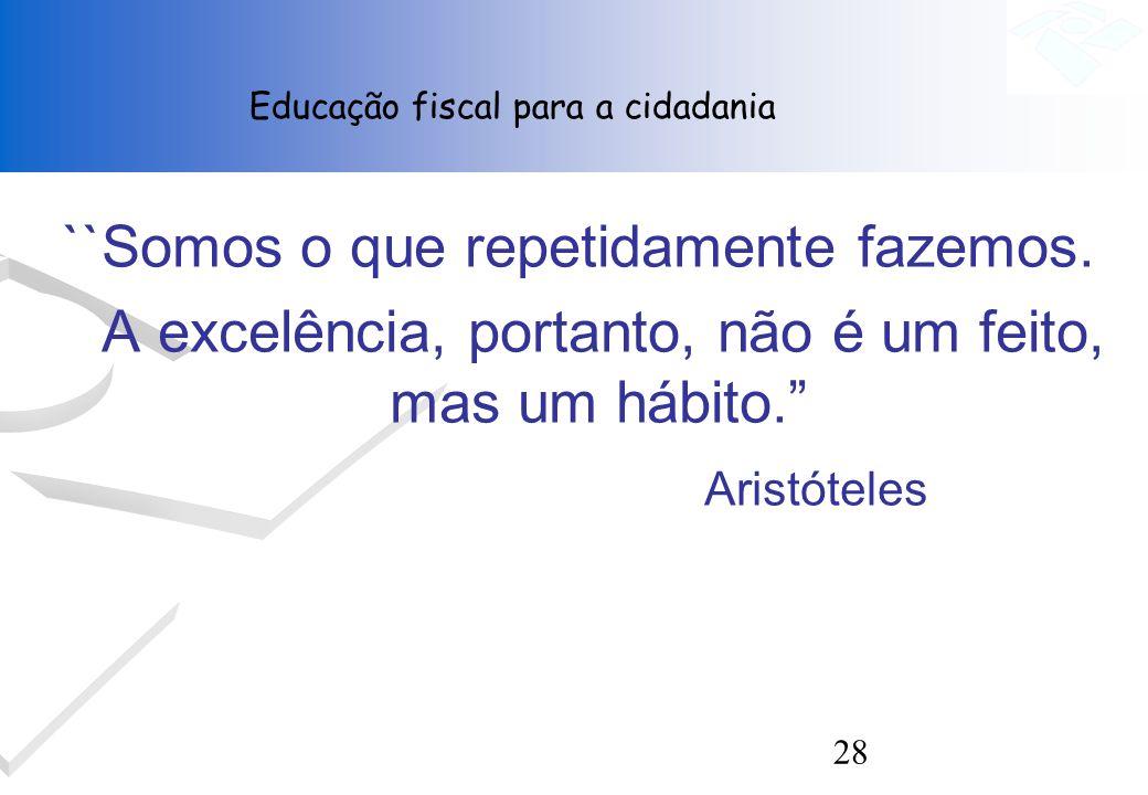 28 ``Somos o que repetidamente fazemos. A excelência, portanto, não é um feito, mas um hábito. Aristóteles Educação fiscal para a cidadania
