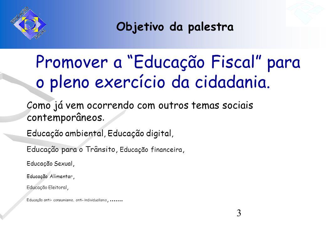 3 Objetivo da palestra Promover a Educação Fiscal para o pleno exercício da cidadania. C omo já vem ocorrendo com outros temas sociais contemporâneos.