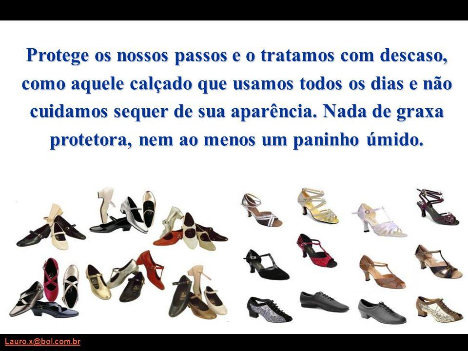 Protege os nossos passos e o tratamos com descaso, como aquele calçado que usamos todos os dias e não cuidamos sequer de sua aparência.