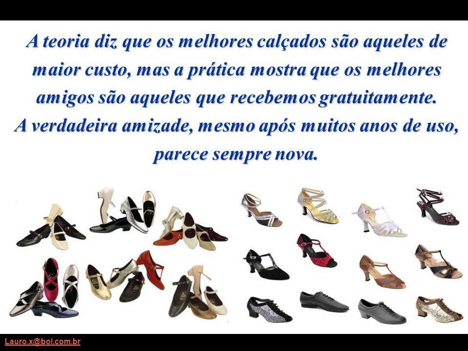 Lauro.x@bol.com.br A teoria diz que os melhores calçados são aqueles de maior custo, mas a prática mostra que os melhores amigos são aqueles que recebemos gratuitamente.