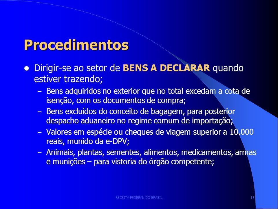 RECEITA FEDERAL DO BRASIL 13 Procedimentos Dirigir-se ao setor de BENS A DECLARAR quando estiver trazendo; – Bens adquiridos no exterior que no total excedam a cota de isenção, com os documentos de compra; – Bens excluídos do conceito de bagagem, para posterior despacho aduaneiro no regime comum de importação; – Valores em espécie ou cheques de viagem superior a 10.000 reais, munido da e-DPV; – Animais, plantas, sementes, alimentos, medicamentos, armas e munições – para vistoria do órgão competente;