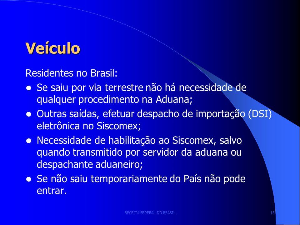 RECEITA FEDERAL DO BRASIL 18 Veículo Residentes no Brasil: Se saiu por via terrestre não há necessidade de qualquer procedimento na Aduana; Outras saídas, efetuar despacho de importação (DSI) eletrônica no Siscomex; Necessidade de habilitação ao Siscomex, salvo quando transmitido por servidor da aduana ou despachante aduaneiro; Se não saiu temporariamente do País não pode entrar.