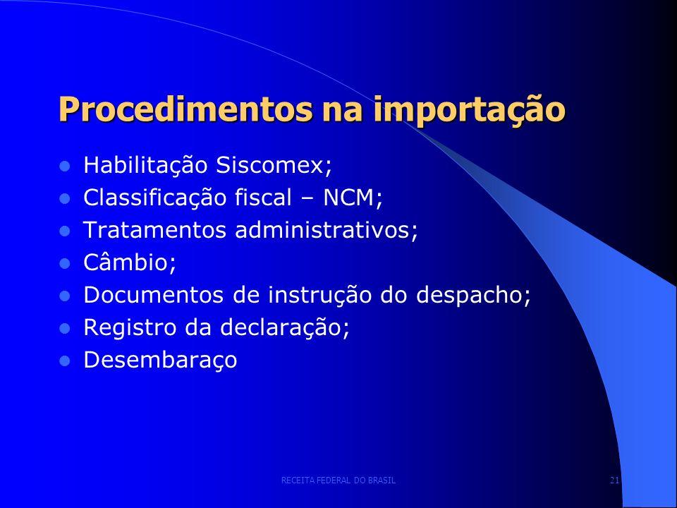RECEITA FEDERAL DO BRASIL 21 Procedimentos na importação Habilitação Siscomex; Classificação fiscal – NCM; Tratamentos administrativos; Câmbio; Documentos de instrução do despacho; Registro da declaração; Desembaraço
