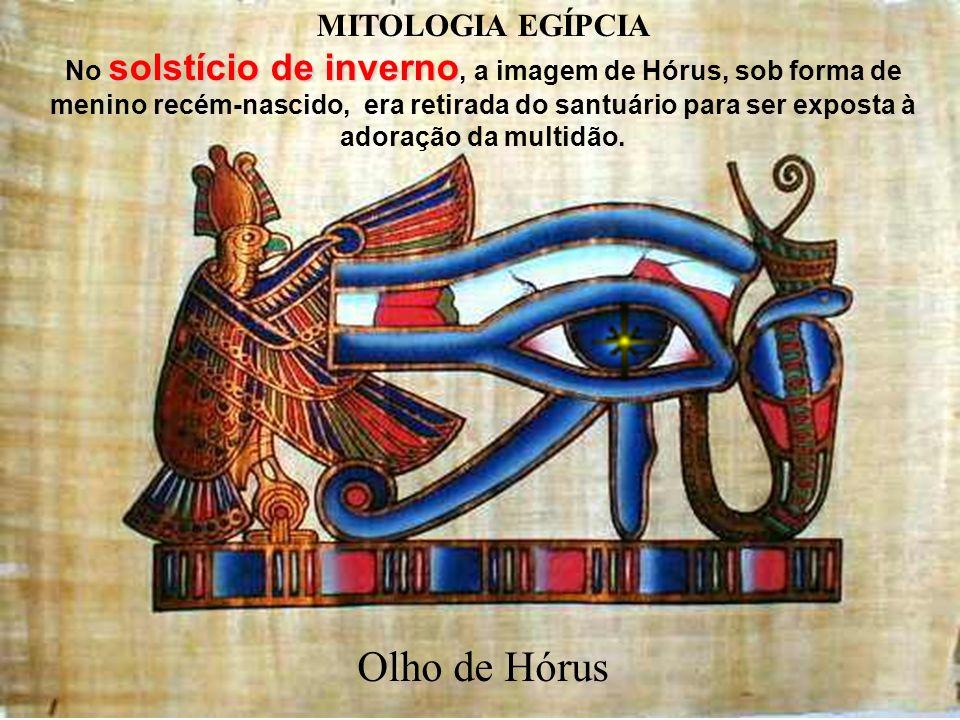 Ir:.Avides Reis de Faria - Loja Tiradentes Nº18 GLPR Mitologia Egipcia Olho de Hórus No solstício de inverno, a imagem de Hórus, sob forma de menino recém-nascido, era retirada do santuário para ser exposta à adoração da multidão.
