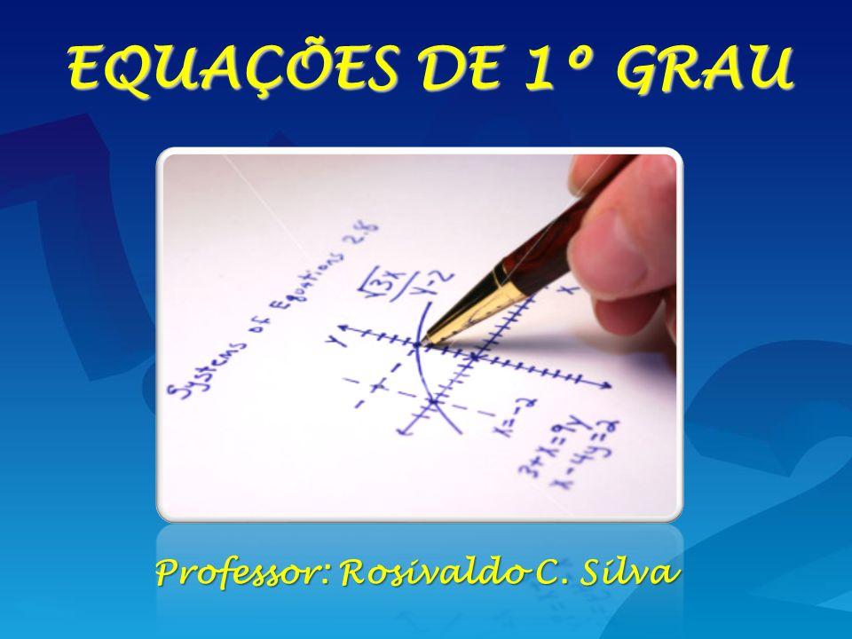Professor: Rosivaldo C. Silva EQUAÇÕES DE 1º GRAU