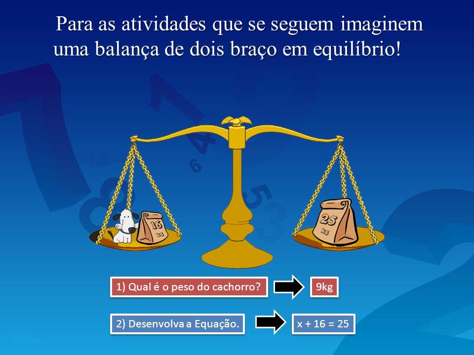 Para as atividades que se seguem imaginem uma balança de dois braço em equilíbrio! 1) Qual é o peso do cachorro? x + 16 = 25 9kg 2) Desenvolva a Equaç