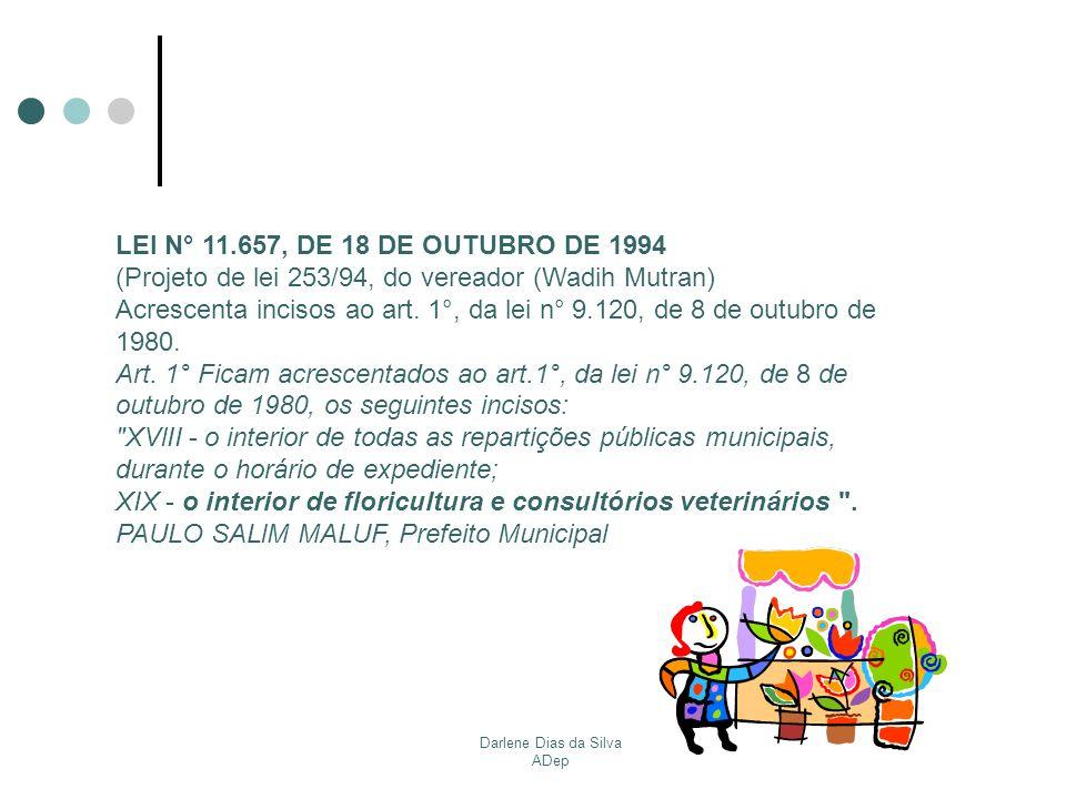 Darlene Dias da Silva ADep LEI N° 11.657, DE 18 DE OUTUBRO DE 1994 (Projeto de lei 253/94, do vereador (Wadih Mutran) Acrescenta incisos ao art. 1°, d