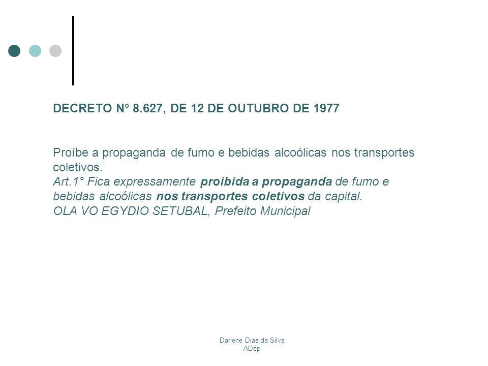 Darlene Dias da Silva ADep DECRETO N° 8.627, DE 12 DE OUTUBRO DE 1977 Proíbe a propaganda de fumo e bebidas alcoólicas nos transportes coletivos. Art.