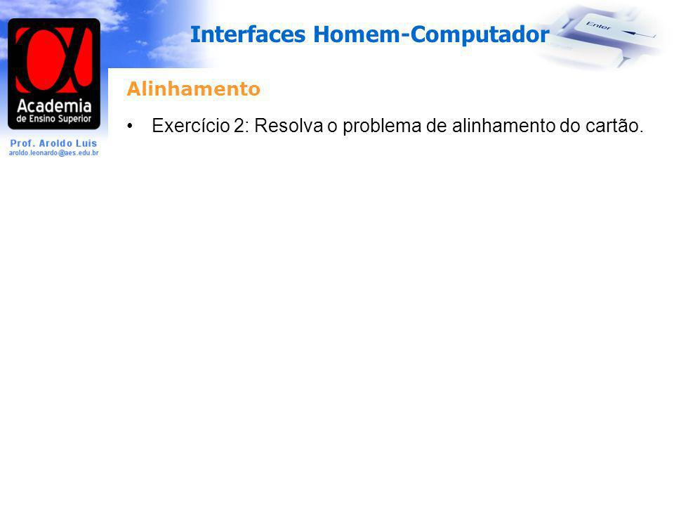 Interfaces Homem-Computador Alinhamento Exercício 2: Resolva o problema de alinhamento do cartão.