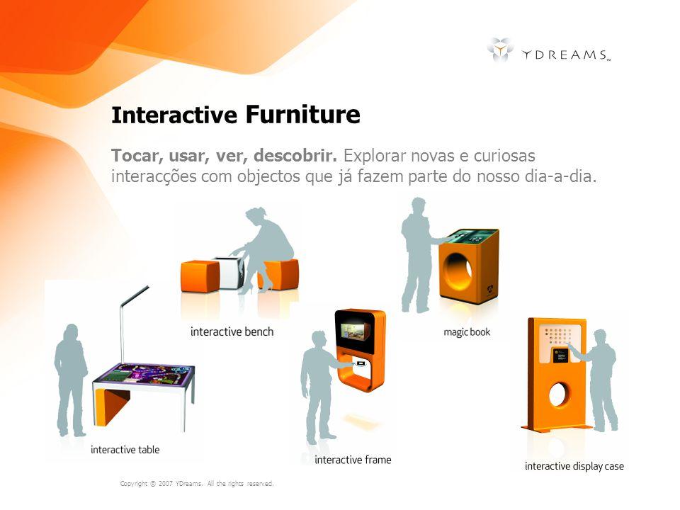 Copyright © 2007 YDreams. All the rights reserved. Interactive Furniture Tocar, usar, ver, descobrir. Explorar novas e curiosas interacções com object