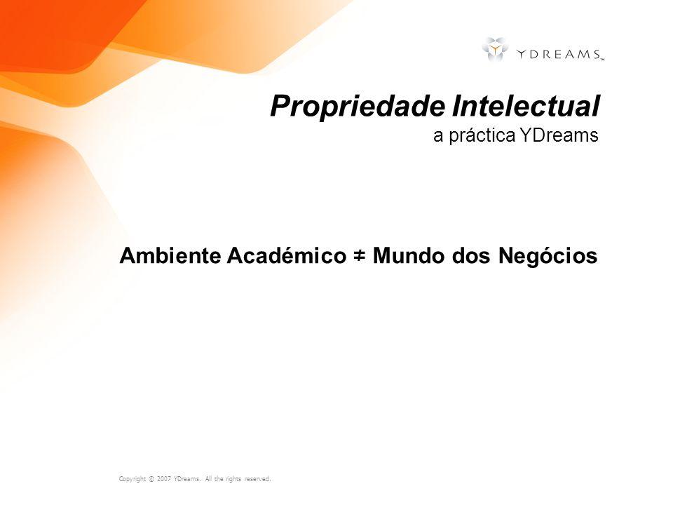 Copyright © 2007 YDreams. All the rights reserved. Ambiente Académico Mundo dos Negócios Propriedade Intelectual a práctica YDreams