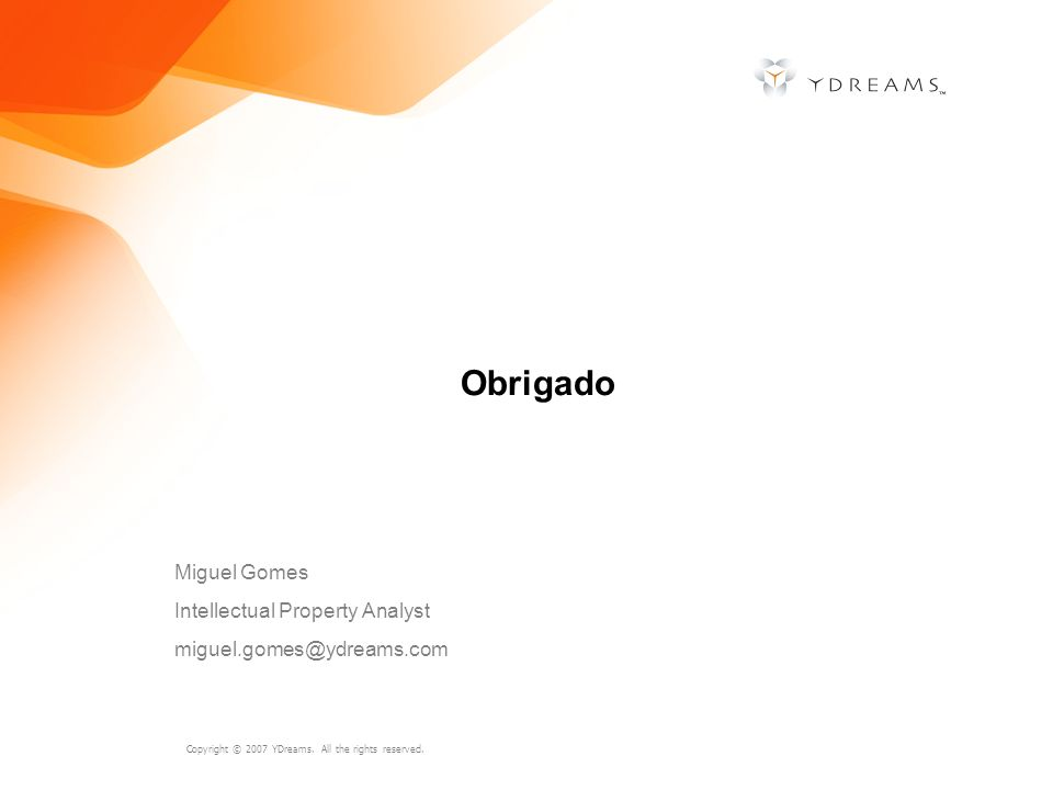 Copyright © 2007 YDreams. All the rights reserved. Obrigado Miguel Gomes Intellectual Property Analyst miguel.gomes@ydreams.com