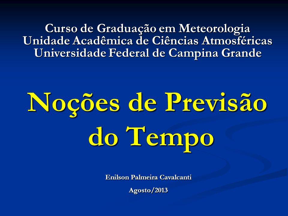 Noções de Previsão do Tempo Enilson Palmeira Cavalcanti Agosto/2013 Curso de Graduação em Meteorologia Unidade Acadêmica de Ciências Atmosféricas Univ
