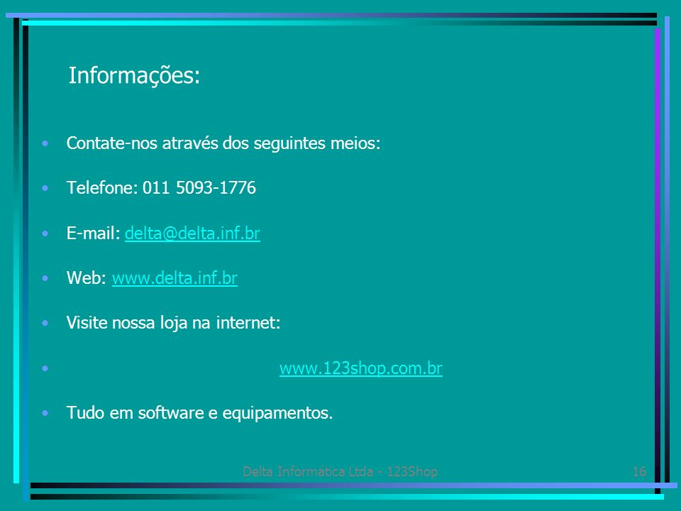 Delta Informática Ltda - 123Shop16 Informações: Contate-nos através dos seguintes meios: Telefone: 011 5093-1776 E-mail: delta@delta.inf.brdelta@delta