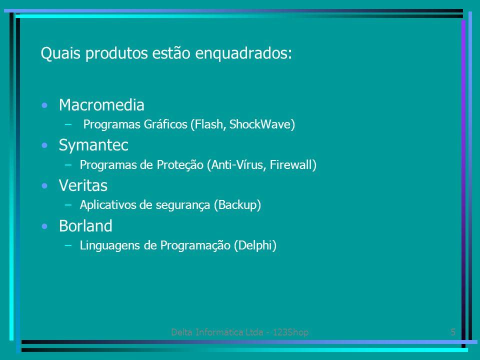Delta Informática Ltda - 123Shop5 Quais produtos estão enquadrados: Macromedia – Programas Gráficos (Flash, ShockWave) Symantec –Programas de Proteção