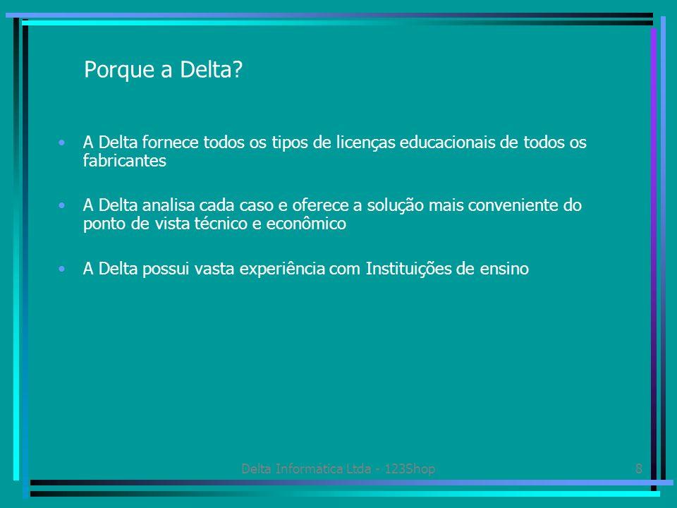 Delta Informática Ltda - 123Shop8 Porque a Delta? A Delta fornece todos os tipos de licenças educacionais de todos os fabricantes A Delta analisa cada