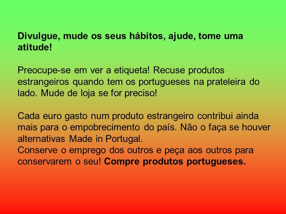 Divulgue, mude os seus hábitos, ajude, tome uma atitude! Preocupe-se em ver a etiqueta! Recuse produtos estrangeiros quando tem os portugueses na prat
