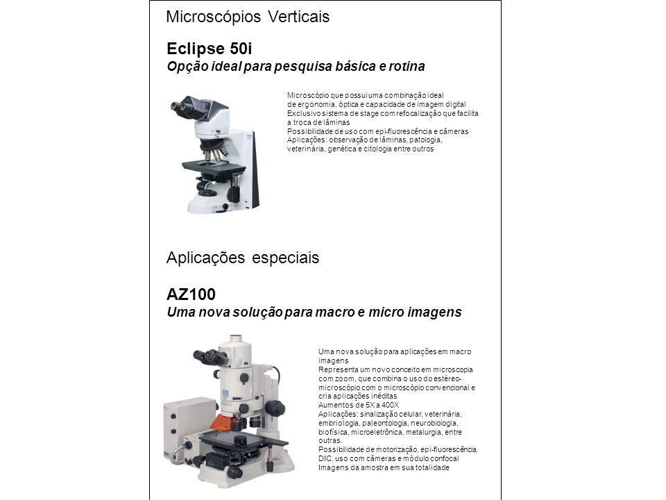 Microscópios Verticais Aplicações especiais AZ100 Uma nova solução para macro e micro imagens Uma nova solução para aplicações em macro imagens Representa um novo conceito em microscopia com zoom, que combina o uso do estéreo- microscópio com o microscópio convencional e cria aplicações inéditas Aumentos de 5X a 400X Aplicações: sinalização celular, veterinária, embriologia, paleontologia, neurobiologia, biofísica, microeletrônica, metalurgia, entre outras.