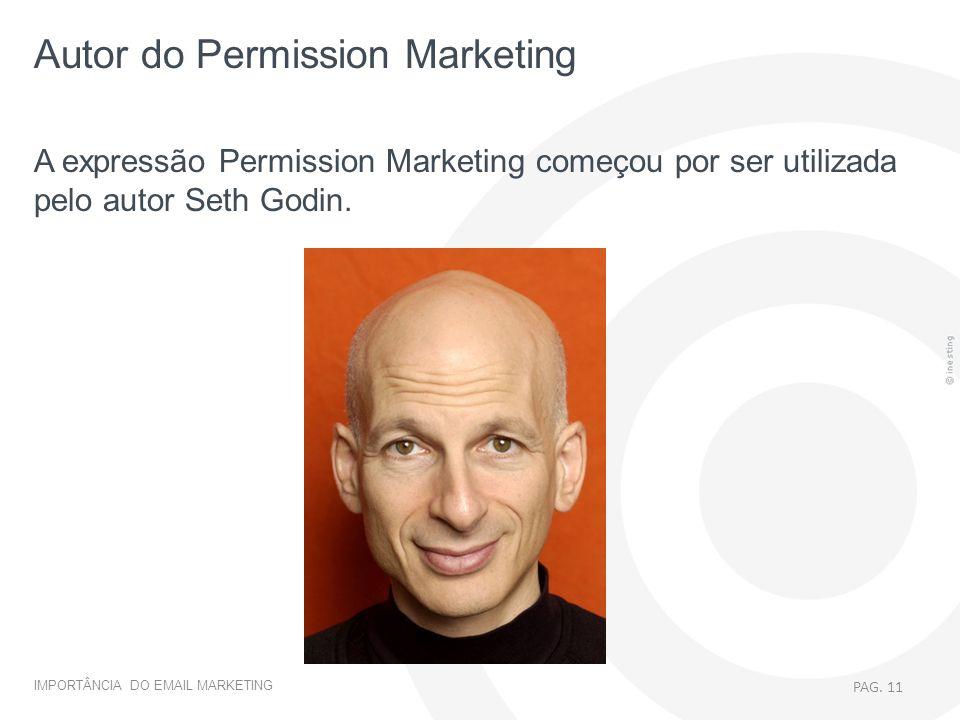 IMPORTÂNCIA DO EMAIL MARKETING A expressão Permission Marketing começou por ser utilizada pelo autor Seth Godin. PAG. 11 Autor do Permission Marketing