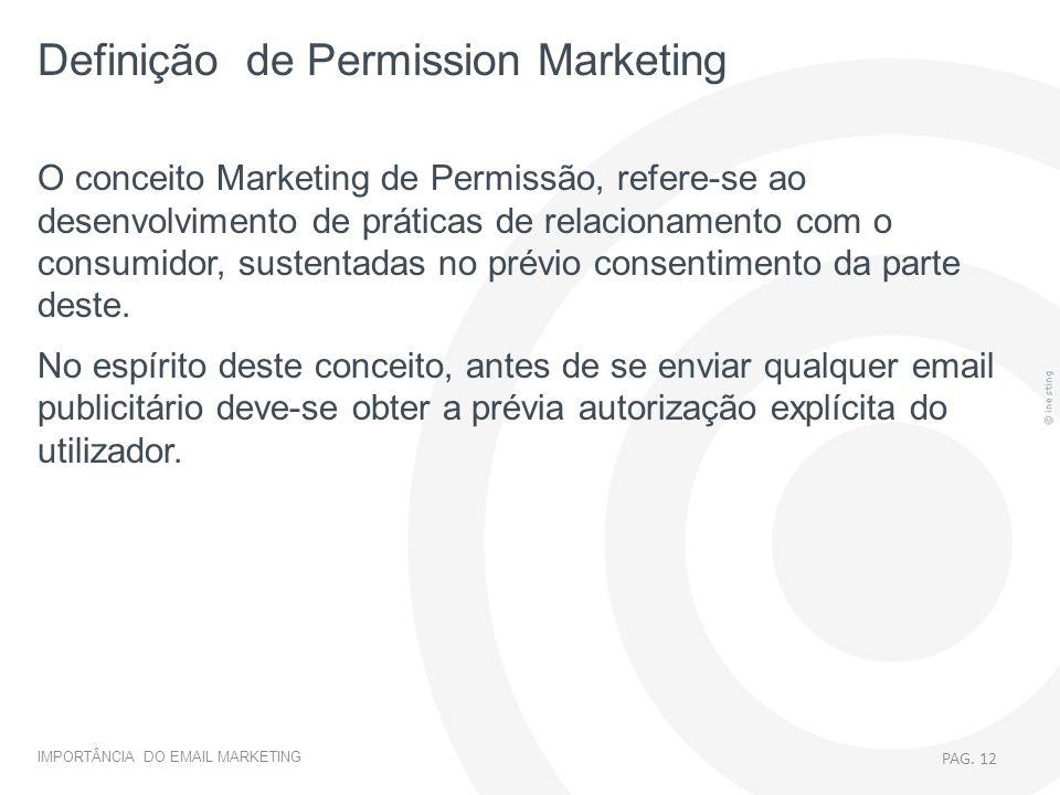 IMPORTÂNCIA DO EMAIL MARKETING PAG. 12 O conceito Marketing de Permissão, refere-se ao desenvolvimento de práticas de relacionamento com o consumidor,